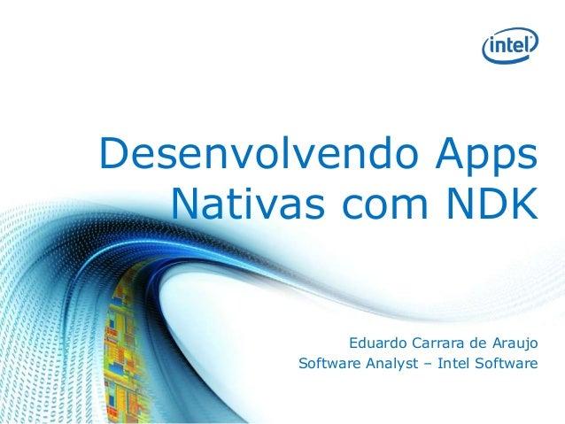 Desenvolvendo Apps Nativas com NDK Eduardo Carrara de Araujo Software Analyst – Intel Software