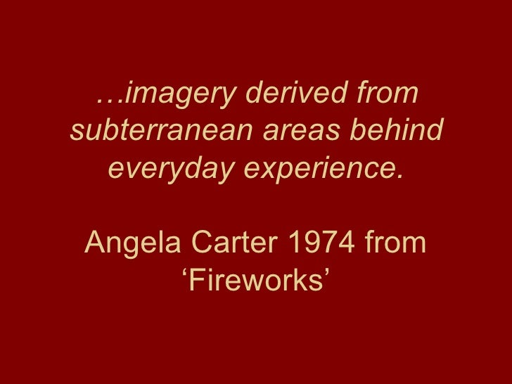 … imagery derived from subterranean areas behind everyday experience. Angela Carter 1974 from 'Fireworks'
