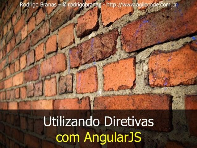 Rodrigo Branas – @rodrigobranas - http://www.agilecode.com.br Utilizando Diretivas com AngularJS