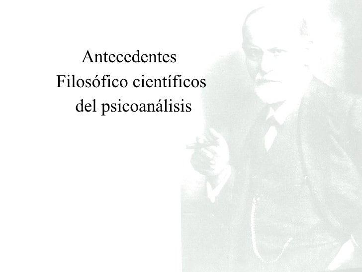 <ul><li>Antecedentes  </li></ul><ul><li>Filosófico científicos </li></ul><ul><li>del psicoanálisis </li></ul>