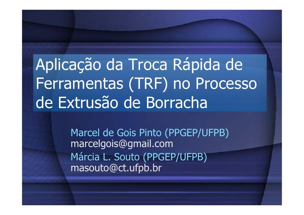 Aplicação da Troca Rápida de Ferramentas (TRF) no Processo de Extrusão de Borracha     Marcel de Gois Pinto (PPGEP/UFPB)  ...