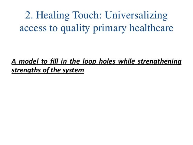 2. Healing Touch: Universalizing access to quality primary healthcare A model to fill in the loop holes while strengthenin...