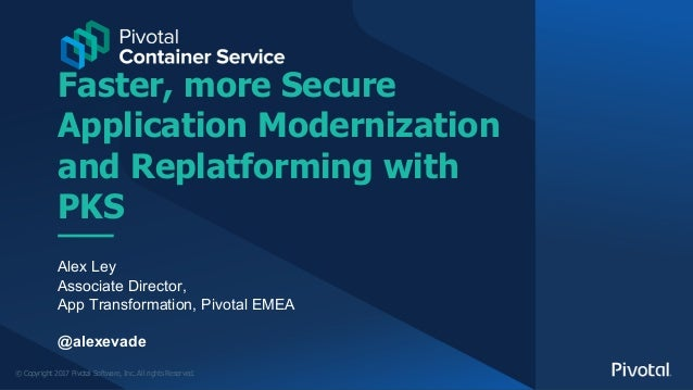 © Copyright 2017 Pivotal Software, Inc. All rights Reserved. Faster, more Secure Application Modernization and Replatformi...