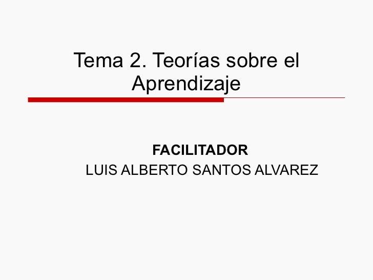 Tema 2. Teorías sobre el Aprendizaje FACILITADOR   LUIS ALBERTO SANTOS ALVAREZ