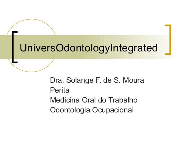 UniversOdontologyIntegrated Dra. Solange F. de S. Moura Perita Medicina Oral do Trabalho Odontologia Ocupacional