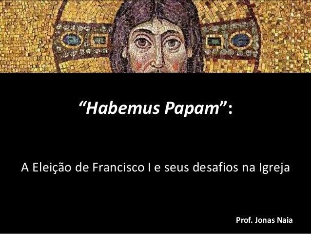 """""""Habemus Papam"""": A Eleição de Francisco I e seus desafios na Igreja  Prof. Jonas Naia"""