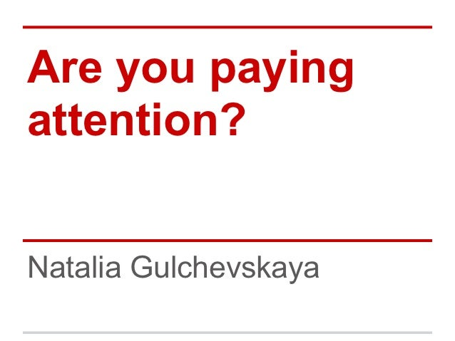Are you payingattention?Natalia Gulchevskaya