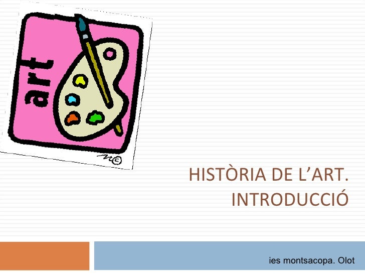 HISTÒRIA DE L'ART. INTRODUCCIÓ ies montsacopa. Olot