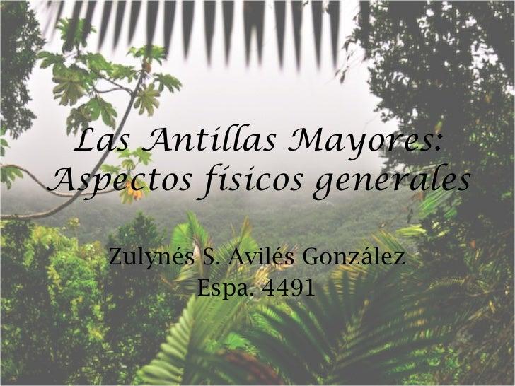 Las Antillas Mayores: Aspectos físicos generales Zulynés S. Avilés González Espa. 4491