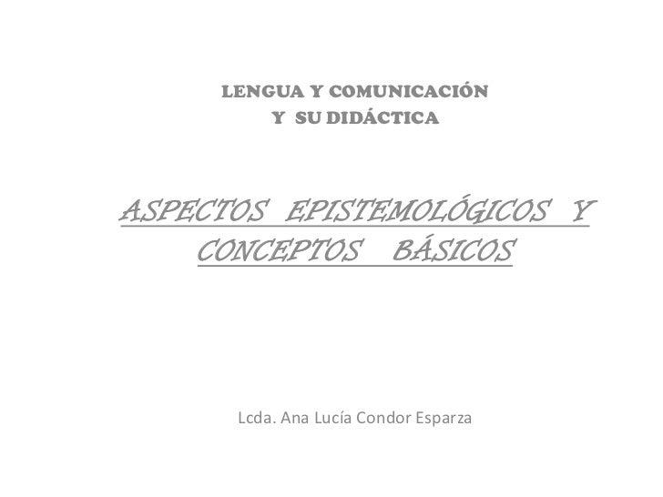 LENGUA Y COMUNICACIÓN         Y SU DIDÁCTICAASPECTOS EPISTEMOLÓGICOS Y    CONCEPTOS BÁSICOS      Lcda. Ana Lucía Condor Es...