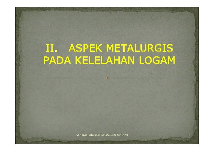 II. ASPEK METALURGIS PADA KELELAHAN LOGAM         Abrianto_Akuan@T.Metalurgi-UNJANI   1
