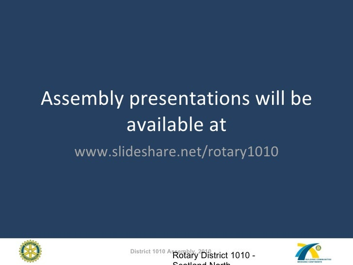 Assembly presentations will be available at www.slideshare.net/rotary1010 Rotary District 1010 - Scotland North