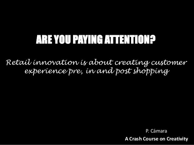 ARE YOU PAYING ATTENTION?Retail innovation is about creating customer    experience pre, in and post shopping             ...