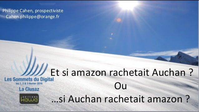Et si amazon rachetait Auchan ? Ou …si Auchan rachetait amazon ? Philippe Cahen, prospectiviste Cahen.philippe@orange.fr