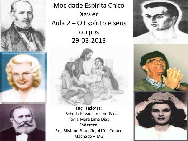 Mocidade Espírita Chico Xavier Aula 2 – O Espírito e seus corpos 29-03-2013 Facilitadoras: Scheila Fássio Lima de Paiva Tâ...