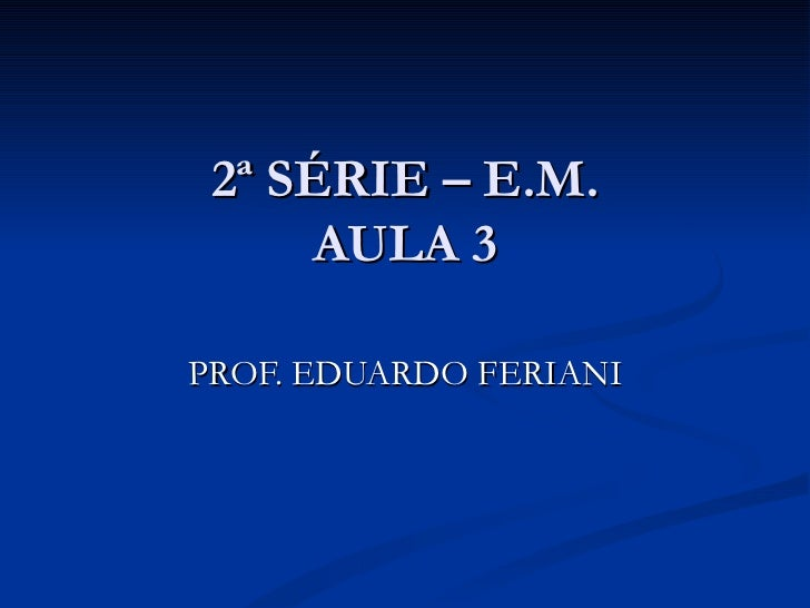 2ª SÉRIE – E.M.      AULA 3PROF. EDUARDO FERIANI