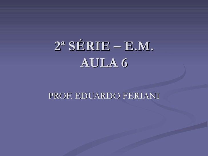 2ª SÉRIE – E.M.      AULA 6PROF. EDUARDO FERIANI