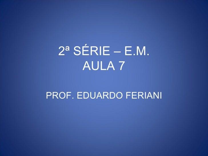2ª SÉRIE – E.M.      AULA 7PROF. EDUARDO FERIANI