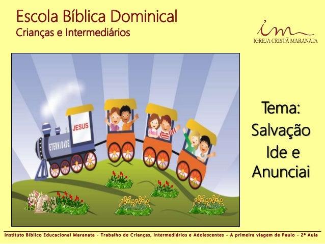 Escola Bíblica Dominical Crianças e Intermediários Tema: Salvação Ide e Anunciai I n s t i t u t o B í b l i c o E d u c a...