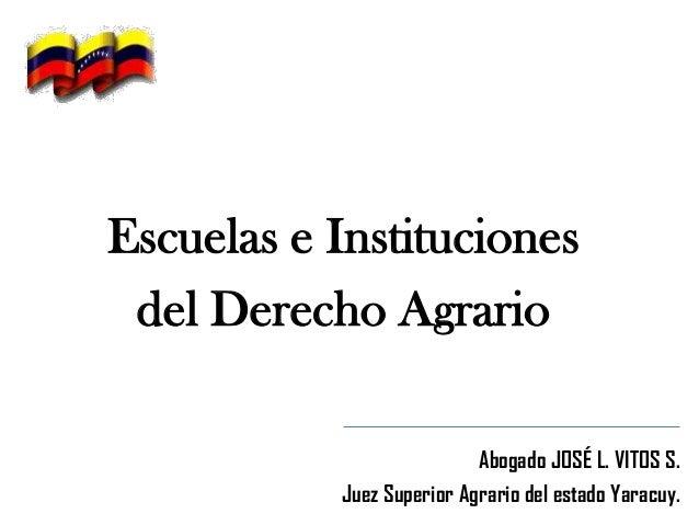 Escuelas e Instituciones del Derecho Agrario Abogado JOSÉ L. VITOS S. Juez Superior Agrario del estado Yaracuy.
