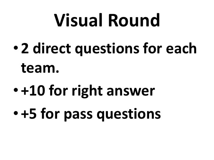 Visual Round• 2 direct questions for each  team.• +10 for right answer• +5 for pass questions