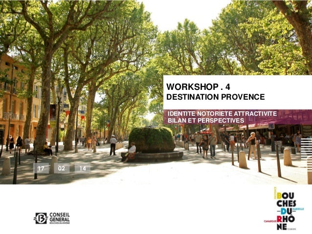 WORKSHOP . 4 DESTINATION PROVENCE IDENTITE NOTORIETE ATTRACTIVITE BILAN ET PERSPECTIVES  17  02  14