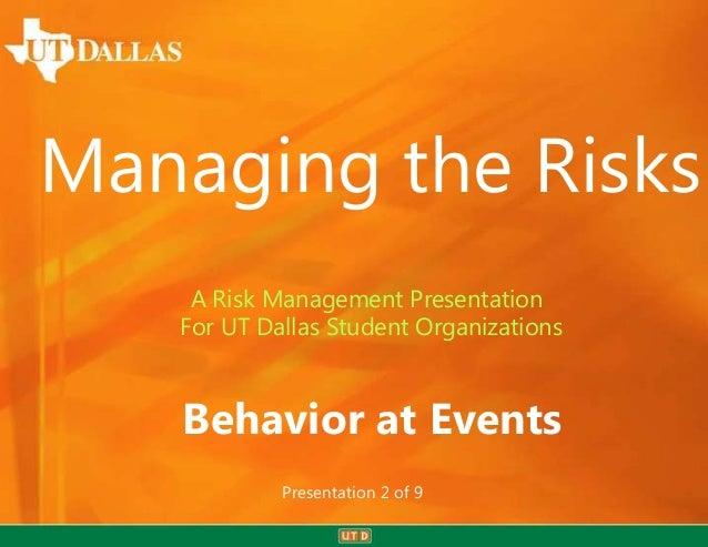 Managing the Risks    A Risk Management Presentation   For UT Dallas Student Organizations   Behavior at Events           ...