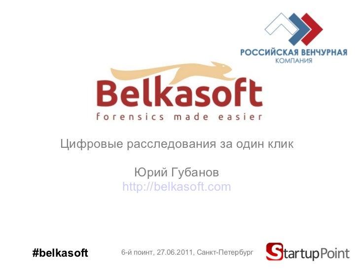 Цифровые расследования за один   клик Юрий Губанов http://belkasoft.com 6-й поинт, 2 7 .06.2011,  Санкт-Петербург #belkasoft