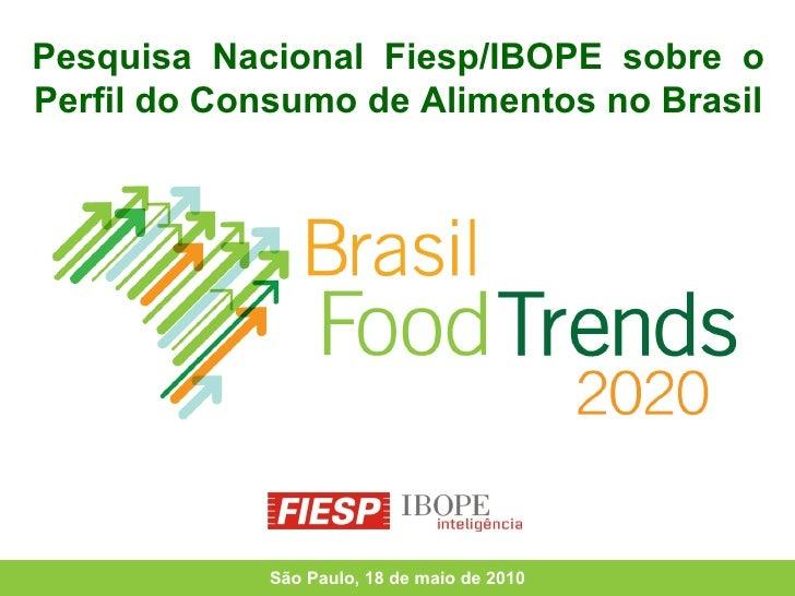 Pesquisa  Nacional  Fiesp/IBOPE  sobre  o Perfil do Consumo de Alimentos no Brasil São Paulo, 18 de maio de 2010
