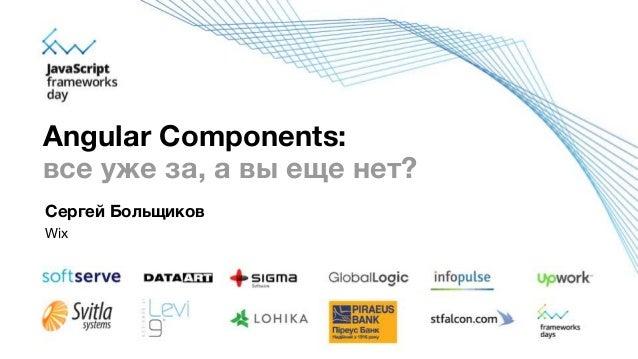 Сергей Больщиков Wix Angular Components: все уже за, а вы еще нет?