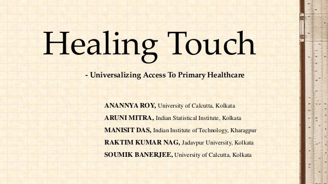 - Universalizing Access To Primary Healthcare Healing Touch ANANNYA ROY, University of Calcutta, Kolkata ARUNI MITRA, Indi...