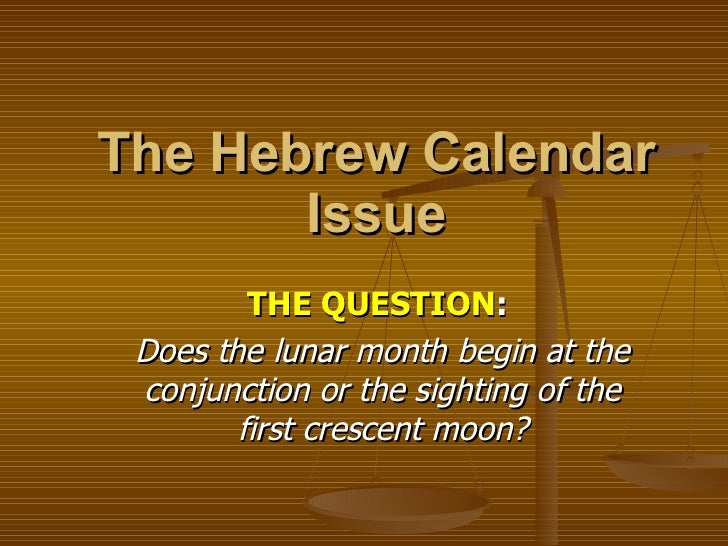 The Hebrew Calendar Issue THE QUESTION :   Does the lunar month begin at the conjunction or the sighting of the first cres...