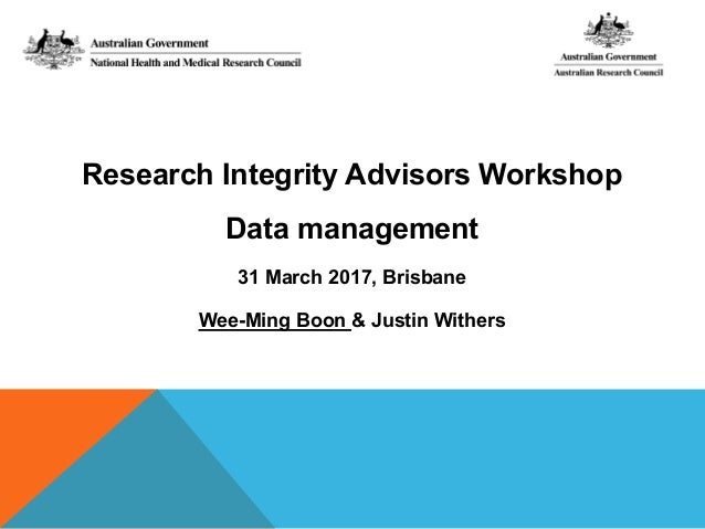 Research Integrity Advisors Workshop Data management 31 March 2017, Brisbane Wee-Ming Boon & Justin Withers