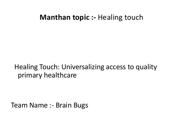 Manthan topic :- Healing touch Healing Touch: Universalizing access to quality primary healthcare Team Name :- Brain Bugs