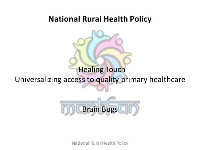 National Rural Health Policy Healing Touch Universalizing access to quality primary healthcare Brain Bugs National Rural H...
