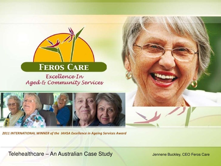 2011 INTERNATIONAL WINNER of the IAHSA Excellence in Ageing Services Award   Telehealthcare – An Australian Case Study    ...
