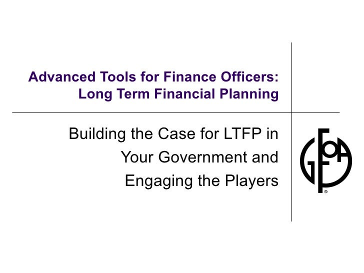 Advanced Tools for Finance Officers: Long Term Financial Planning Building the Case for LTFP in Your Government and Engagi...