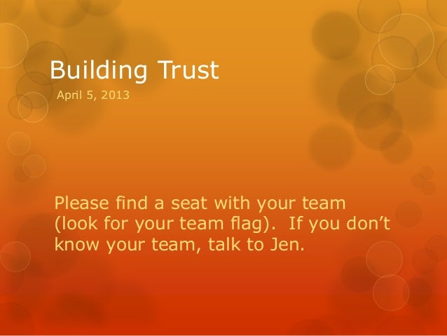 Building TrustApril 5, 2013Please find a seat with your team(look for your team flag). If you don'tknow your team, talk to...