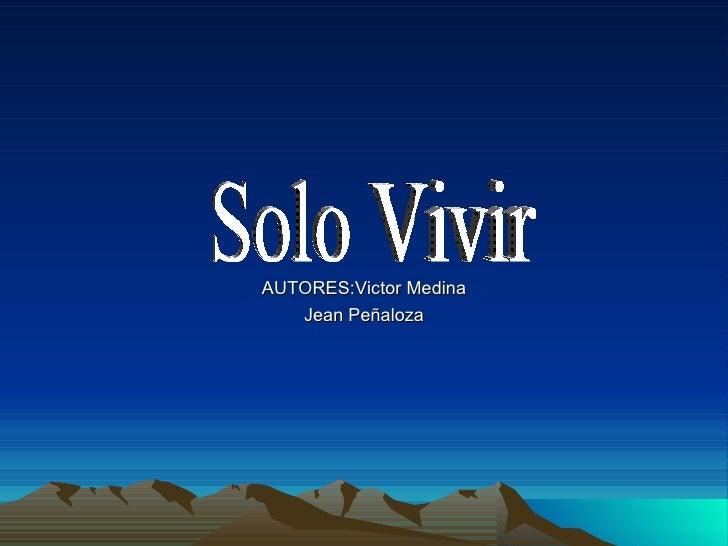 AUTORES:Victor Medina Jean Peñaloza Solo Vivir