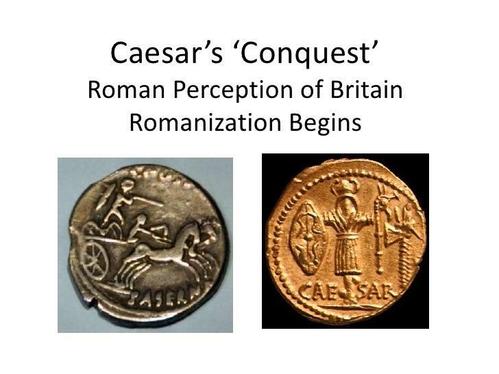 Caesar's 'Conquest' Roman Perception of BritainRomanization Begins<br />