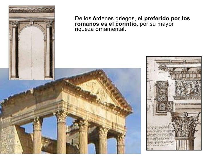 <ul><li>De los órdenes griegos,  el preferido por los romanos es el corintio , por su mayor riqueza ornamental. </li></ul>