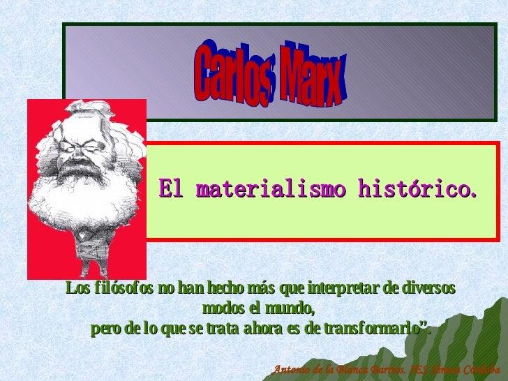 El materialismo histórico. Carlos  Marx Antonio de la Blanca Barrios. IES Séneca Córdoba Los filósofos no han hecho más qu...