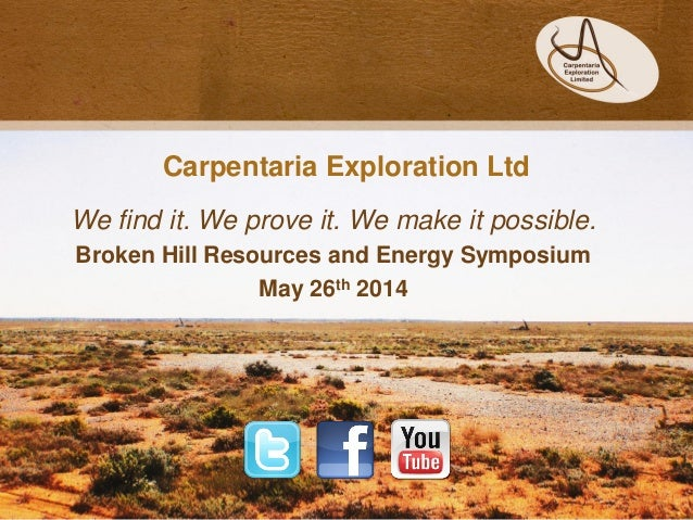 Carpentaria Exploration Ltd We find it. We prove it. We make it possible. Broken Hill Resources and Energy Symposium May 2...