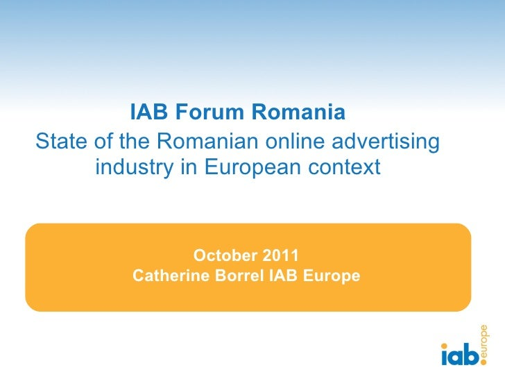 IAB Forum Romania State of the Romanian online advertising industry in European context October 2011 Catherine Borrel IAB ...