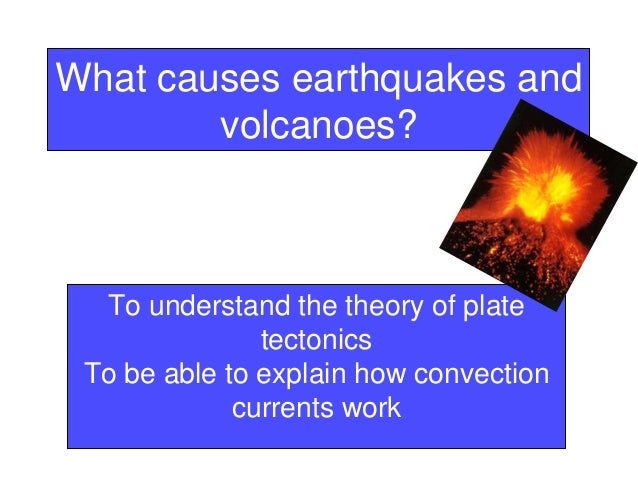 What causes earthquakes andvolcanoes?To understand the theory of platetectonicsTo be able to explain how convectioncurrent...