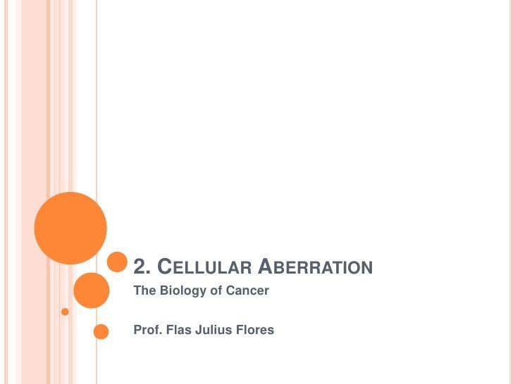 2. CELLULAR ABERRATIONThe Biology of CancerProf. Flas Julius Flores