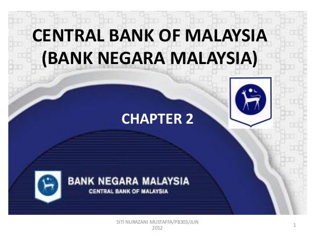 CENTRAL BANK OF MALAYSIA (BANK NEGARA MALAYSIA) CHAPTER 2  SITI NURAZANI MUSTAFFA/PB303/JUN 2012  1