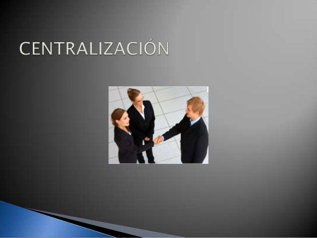  La Centralización es una tendencia a concentrar la autoridad  de toma de decisiones en un grupo reducido de personas, po...