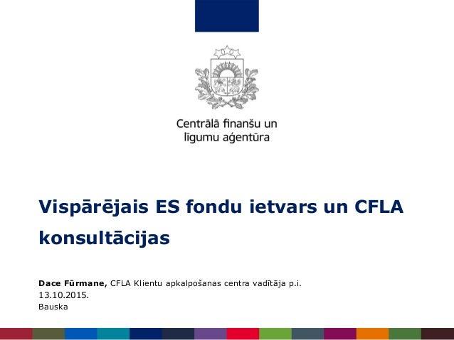 Dace Fūrmane, CFLA Klientu apkalpošanas centra vadītāja p.i. 13.10.2015. Bauska Vispārējais ES fondu ietvars un CFLA konsu...
