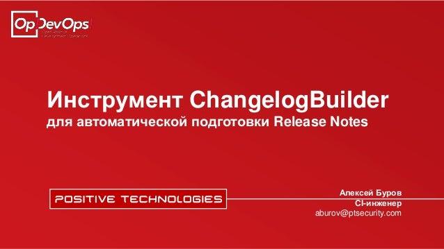 Инструмент ChangelogBuilder для автоматической подготовки Release Notes Алексей Буров CI-инженер aburov@ptsecurity.com